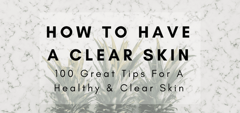 How to have clear skin, 100 great tips for a healthy clear skin
