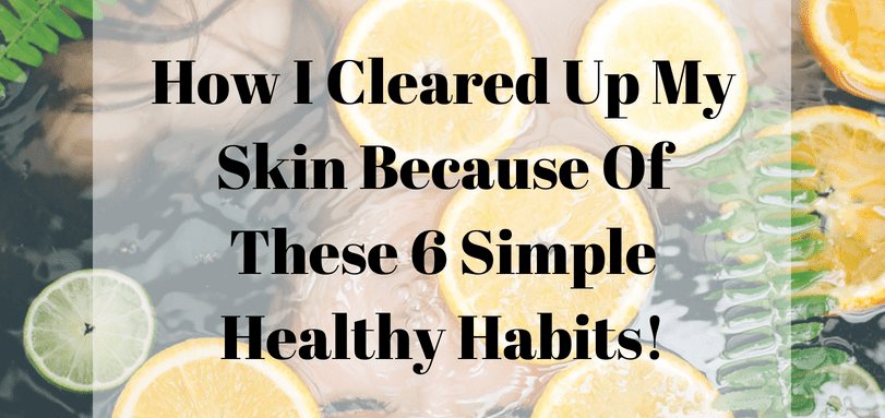 How I Cleared Up My Skin Because Of These 6 Simple Healthy Habits!